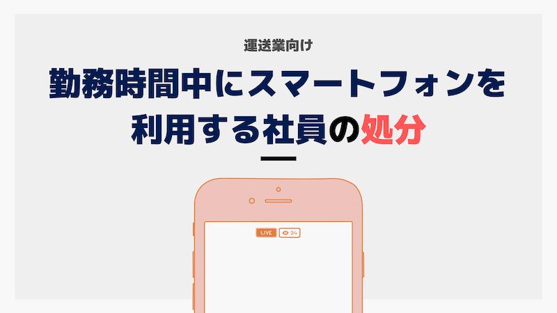 運送業向け事例解説 勤務時間中にスマートフォンを利用する社員を処分できるか